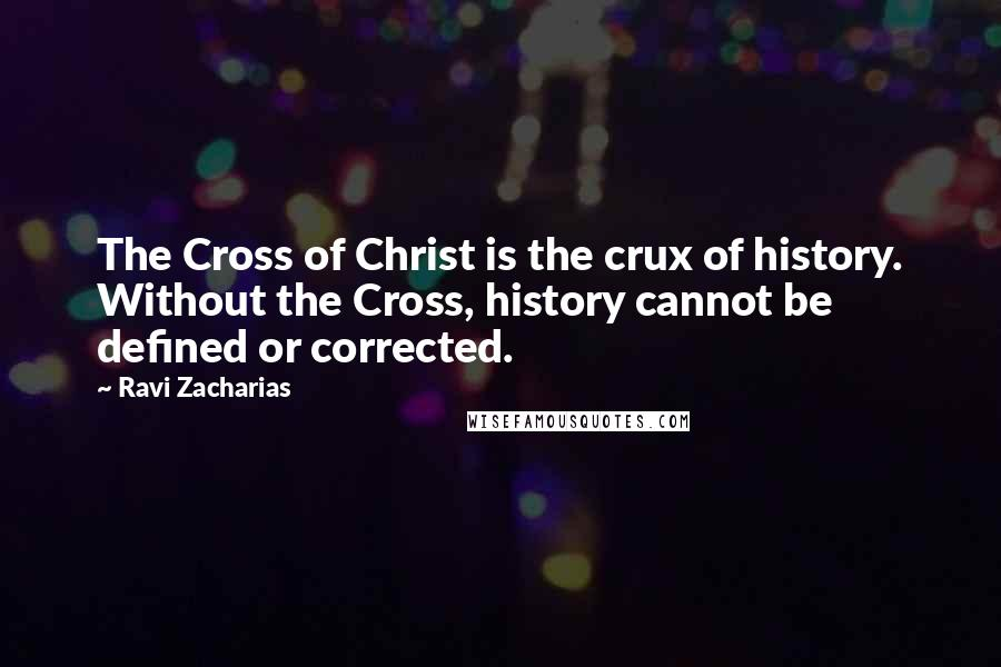 Ravi Zacharias quotes: The Cross of Christ is the crux of history. Without the Cross, history cannot be defined or corrected.