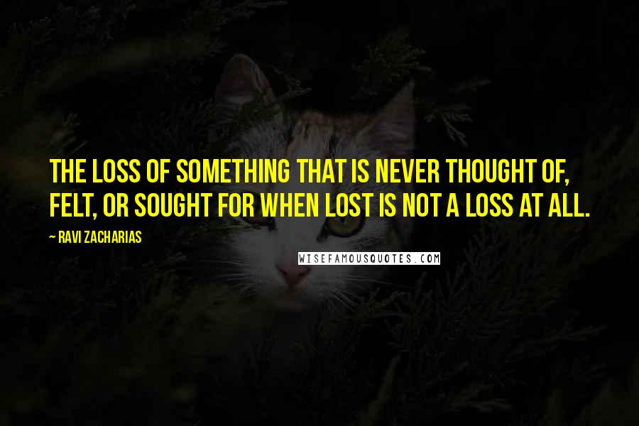Ravi Zacharias quotes: The loss of something that is never thought of, felt, or sought for when lost is not a loss at all.