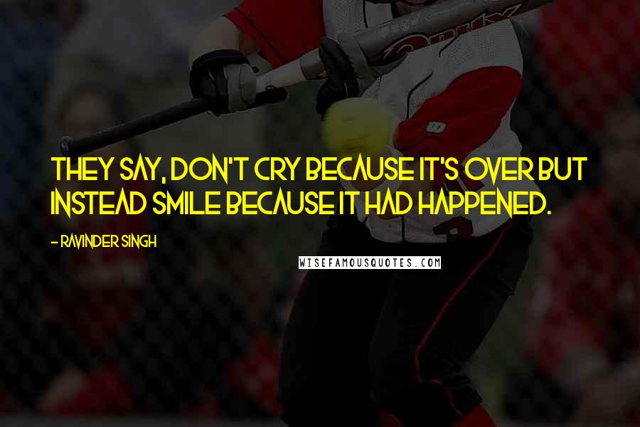 Ravinder Singh quotes: They say, don't cry because it's over but instead smile because it had happened.