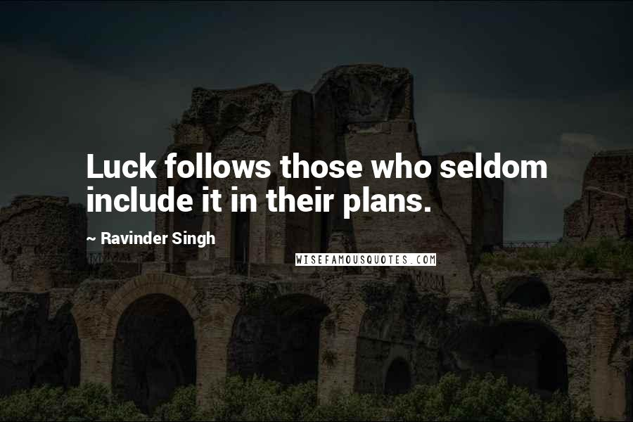 Ravinder Singh quotes: Luck follows those who seldom include it in their plans.