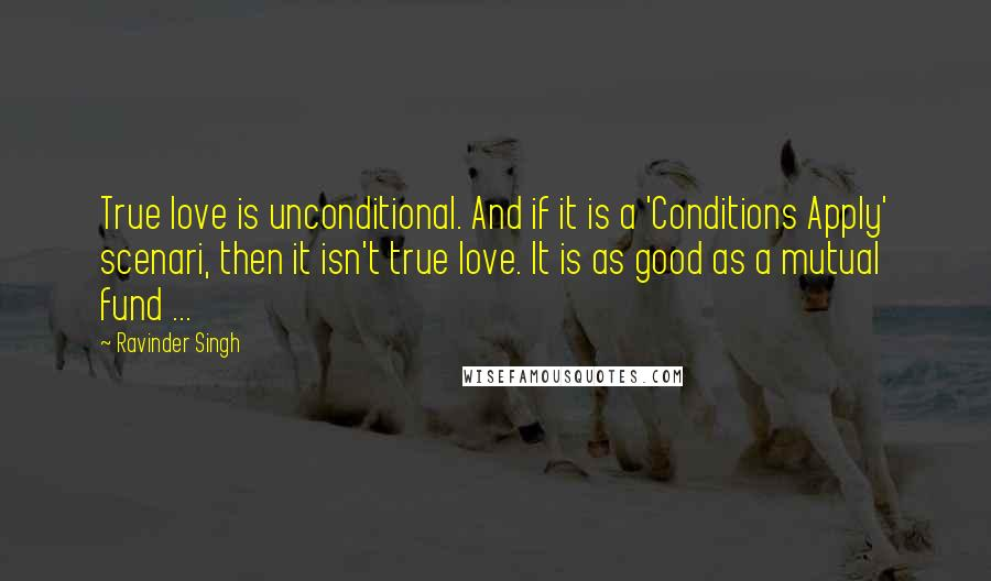 Ravinder Singh quotes: True love is unconditional. And if it is a 'Conditions Apply' scenari, then it isn't true love. It is as good as a mutual fund ...