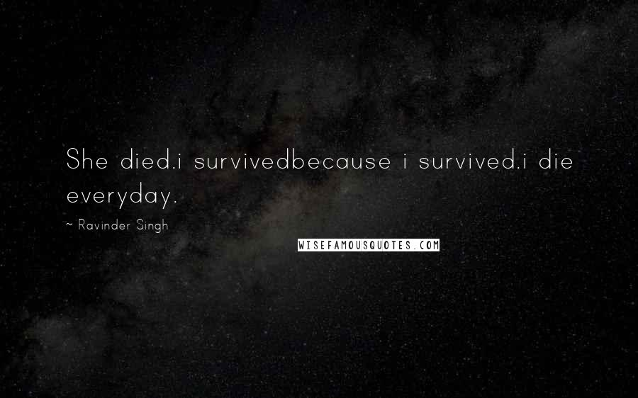 Ravinder Singh quotes: She died.i survivedbecause i survived.i die everyday.