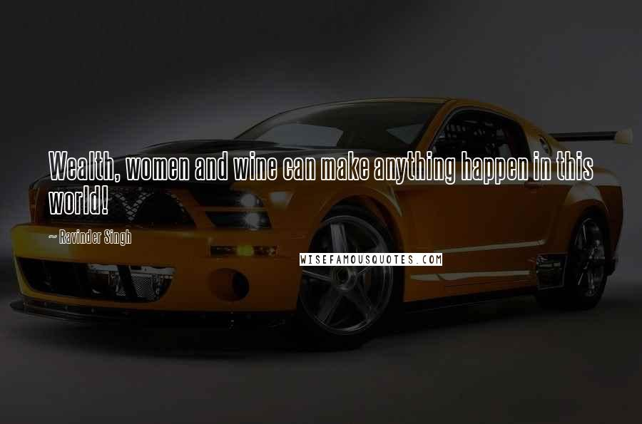 Ravinder Singh quotes: Wealth, women and wine can make anything happen in this world!