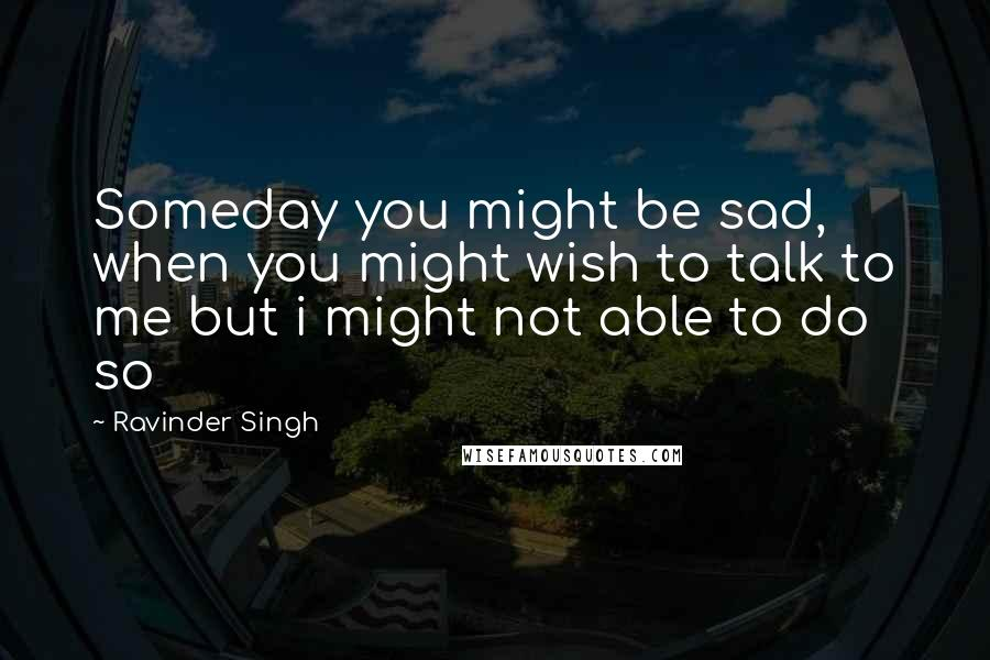 Ravinder Singh quotes: Someday you might be sad, when you might wish to talk to me but i might not able to do so