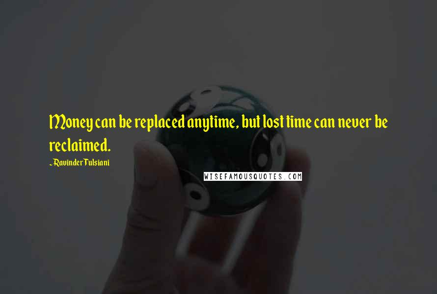Ravinder Tulsiani quotes: Money can be replaced anytime, but lost time can never be reclaimed.