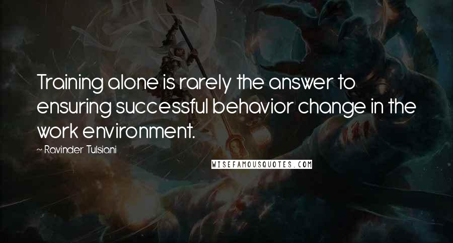 Ravinder Tulsiani quotes: Training alone is rarely the answer to ensuring successful behavior change in the work environment.