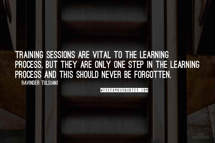Ravinder Tulsiani quotes: Training sessions are vital to the learning process, but they are only one step in the learning process and this should never be forgotten.