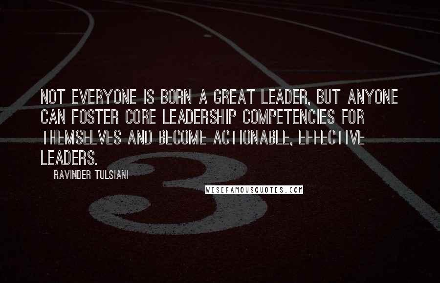 Ravinder Tulsiani quotes: Not everyone is born a great leader, but anyone can foster core leadership competencies for themselves and become actionable, effective leaders.