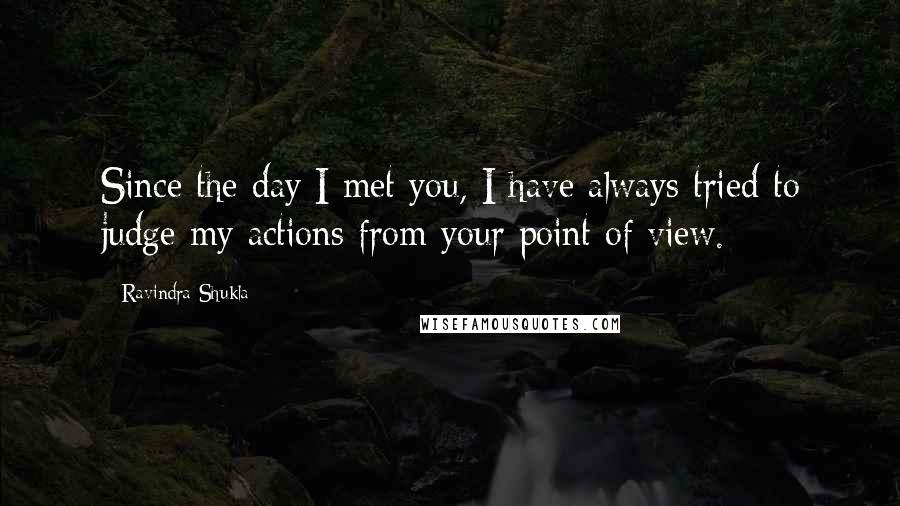Ravindra Shukla quotes: Since the day I met you, I have always tried to judge my actions from your point of view.