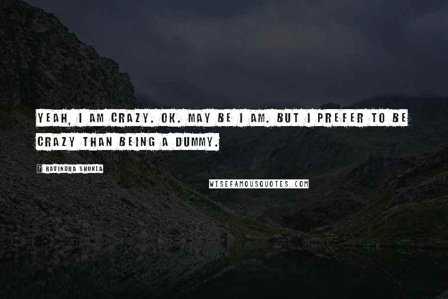 Ravindra Shukla quotes: Yeah, I am crazy. Ok. May be I am. But I prefer to be crazy than being a dummy.