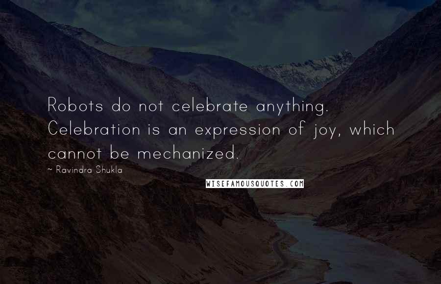 Ravindra Shukla quotes: Robots do not celebrate anything. Celebration is an expression of joy, which cannot be mechanized.