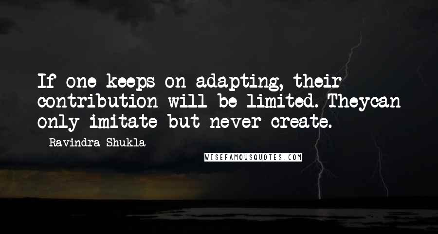 Ravindra Shukla quotes: If one keeps on adapting, their contribution will be limited. Theycan only imitate but never create.