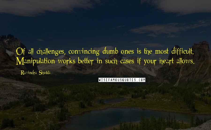 Ravindra Shukla quotes: Of all challenges, convincing dumb ones is the most difficult. Manipulation works better in such cases if your heart allows.