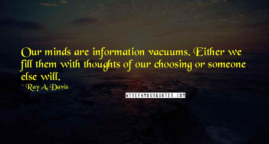 Ray A. Davis quotes: Our minds are information vacuums. Either we fill them with thoughts of our choosing or someone else will.