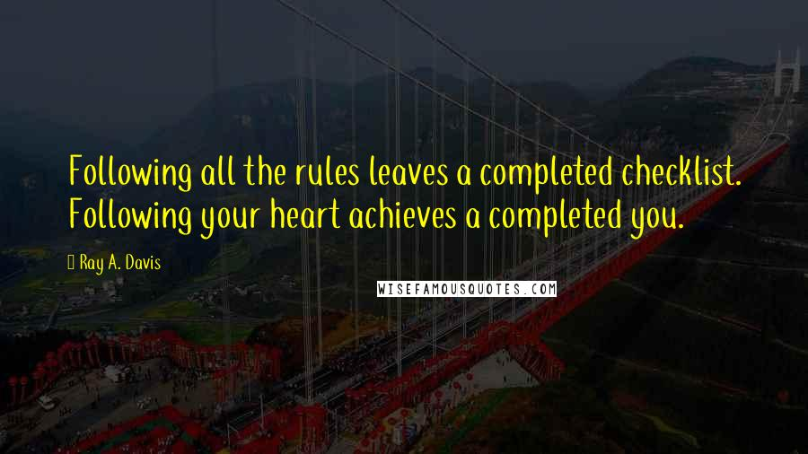 Ray A. Davis quotes: Following all the rules leaves a completed checklist. Following your heart achieves a completed you.