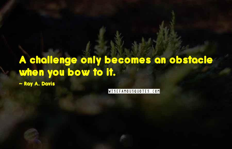 Ray A. Davis quotes: A challenge only becomes an obstacle when you bow to it.