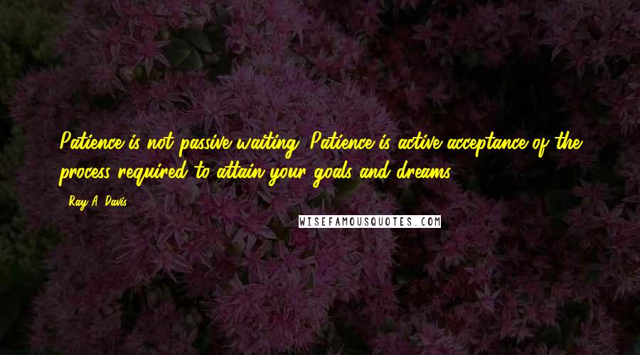Ray A. Davis quotes: Patience is not passive waiting. Patience is active acceptance of the process required to attain your goals and dreams.