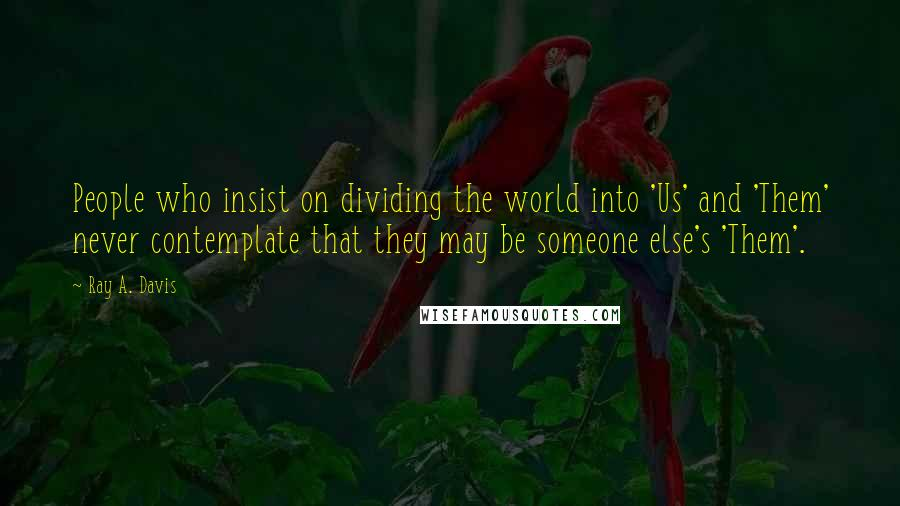 Ray A. Davis quotes: People who insist on dividing the world into 'Us' and 'Them' never contemplate that they may be someone else's 'Them'.