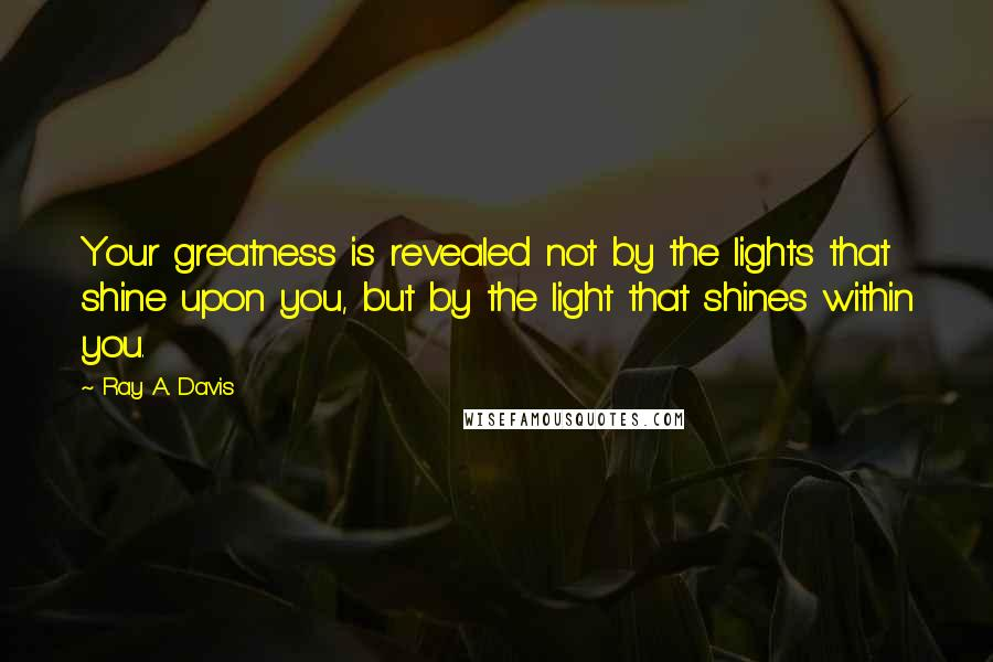 Ray A. Davis quotes: Your greatness is revealed not by the lights that shine upon you, but by the light that shines within you.