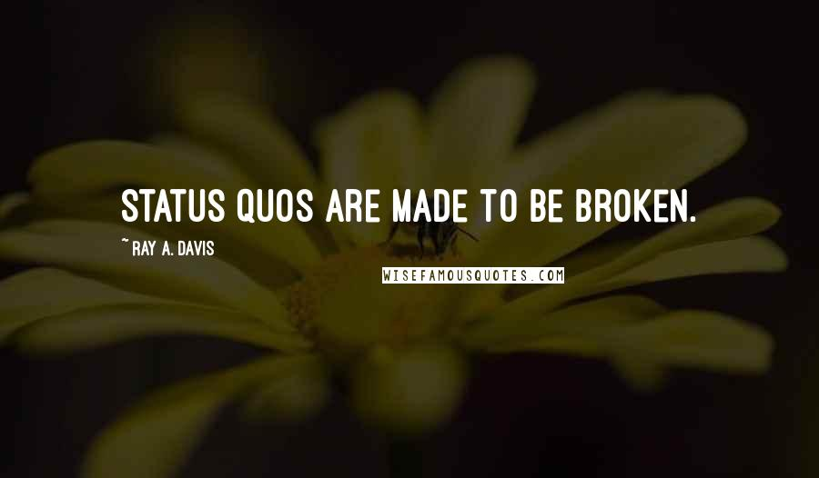 Ray A. Davis quotes: Status quos are made to be broken.
