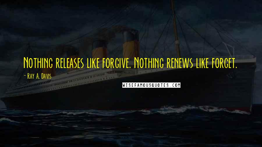 Ray A. Davis quotes: Nothing releases like forgive. Nothing renews like forget.