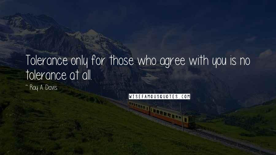 Ray A. Davis quotes: Tolerance only for those who agree with you is no tolerance at all.