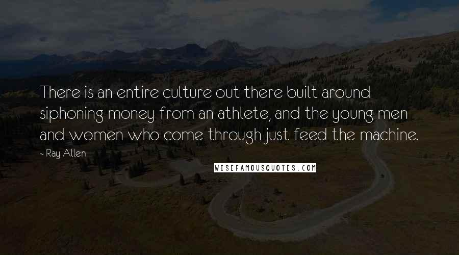 Ray Allen quotes: There is an entire culture out there built around siphoning money from an athlete, and the young men and women who come through just feed the machine.