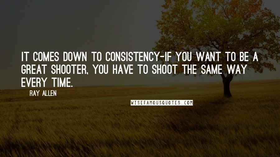 Ray Allen quotes: It comes down to consistency-if you want to be a great shooter, you have to shoot the same way every time.
