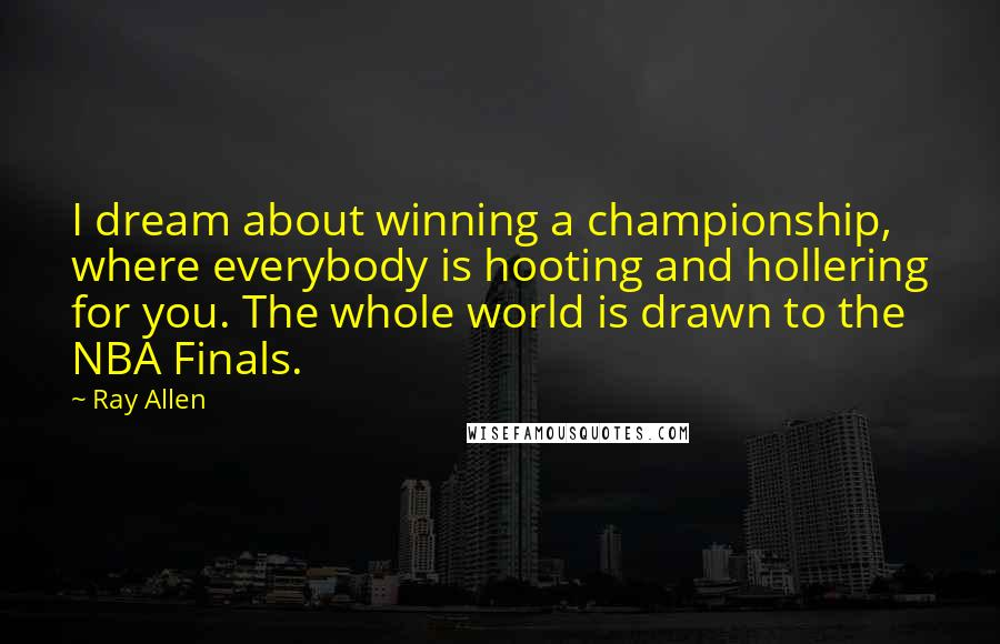 Ray Allen quotes: I dream about winning a championship, where everybody is hooting and hollering for you. The whole world is drawn to the NBA Finals.