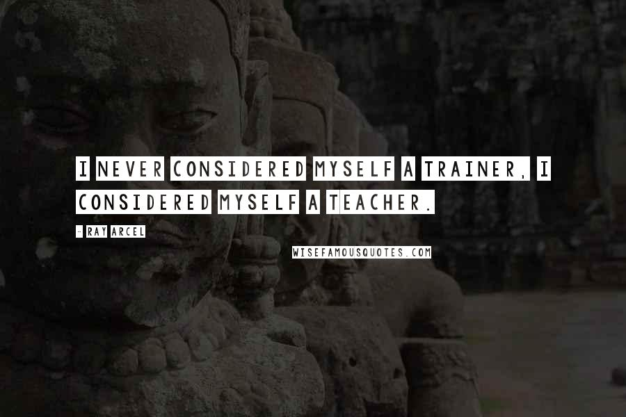 Ray Arcel quotes: I never considered myself a trainer, I considered myself a teacher.