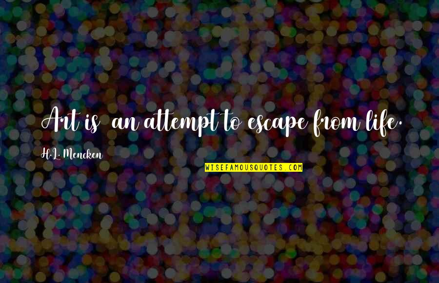 Ray Bakke Quotes By H.L. Mencken: [Art is] an attempt to escape from life.