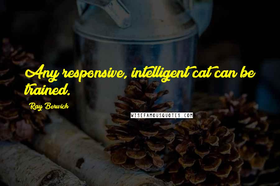 Ray Berwick quotes: Any responsive, intelligent cat can be trained.