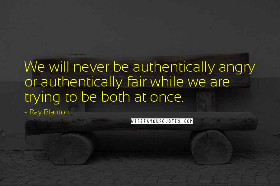 Ray Blanton quotes: We will never be authentically angry or authentically fair while we are trying to be both at once.