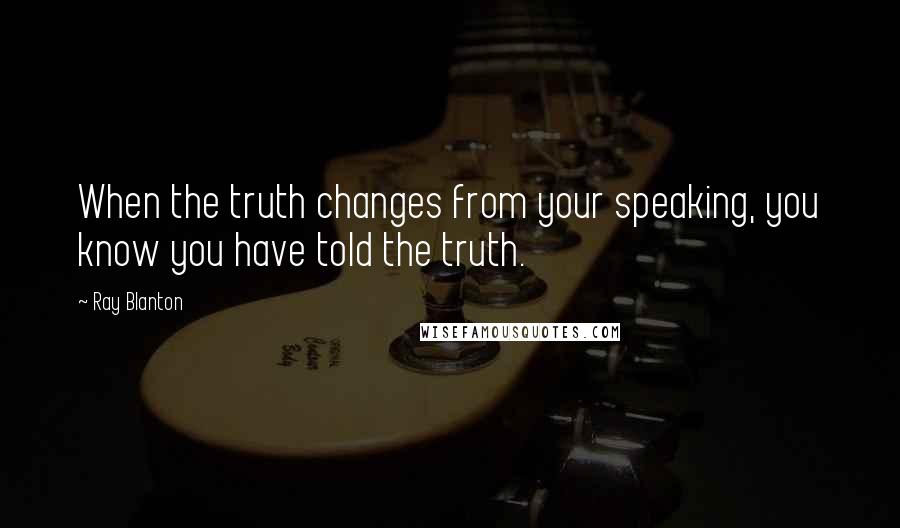 Ray Blanton quotes: When the truth changes from your speaking, you know you have told the truth.