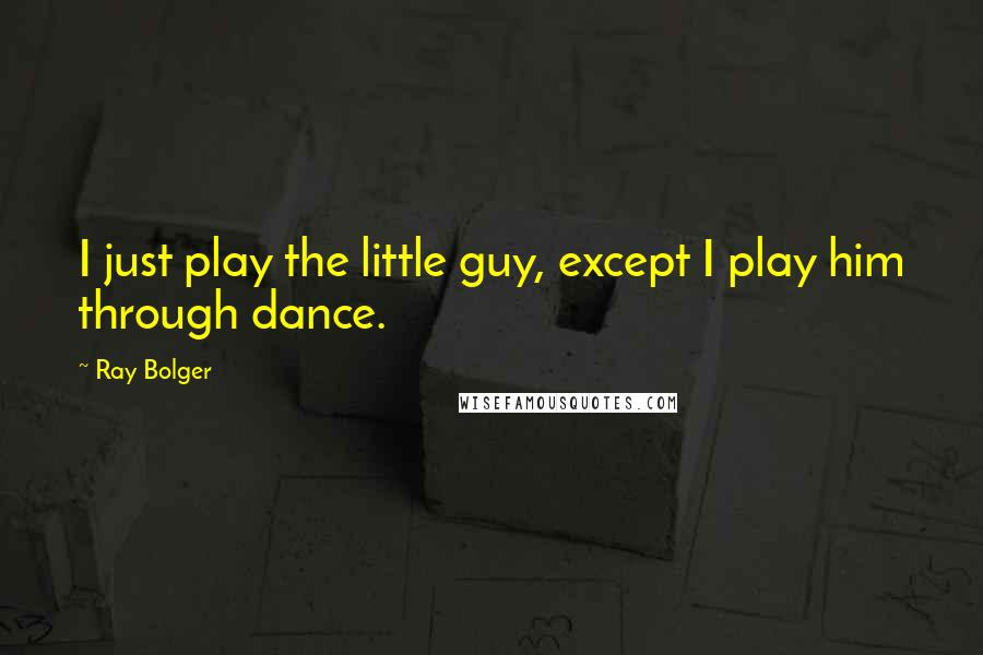 Ray Bolger quotes: I just play the little guy, except I play him through dance.