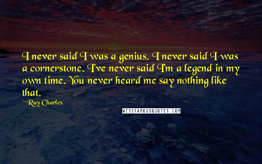 Ray Charles quotes: I never said I was a genius. I never said I was a cornerstone. I've never said I'm a legend in my own time. You never heard me say nothing