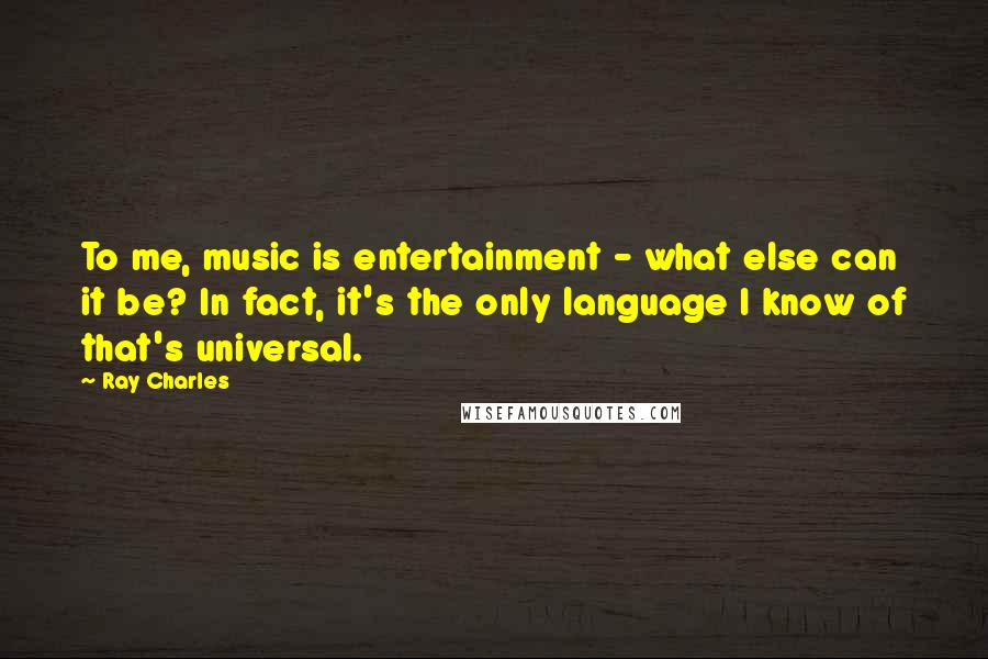 Ray Charles quotes: To me, music is entertainment - what else can it be? In fact, it's the only language I know of that's universal.