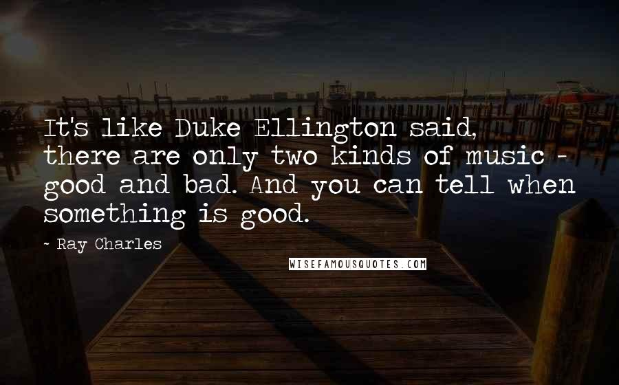 Ray Charles quotes: It's like Duke Ellington said, there are only two kinds of music - good and bad. And you can tell when something is good.