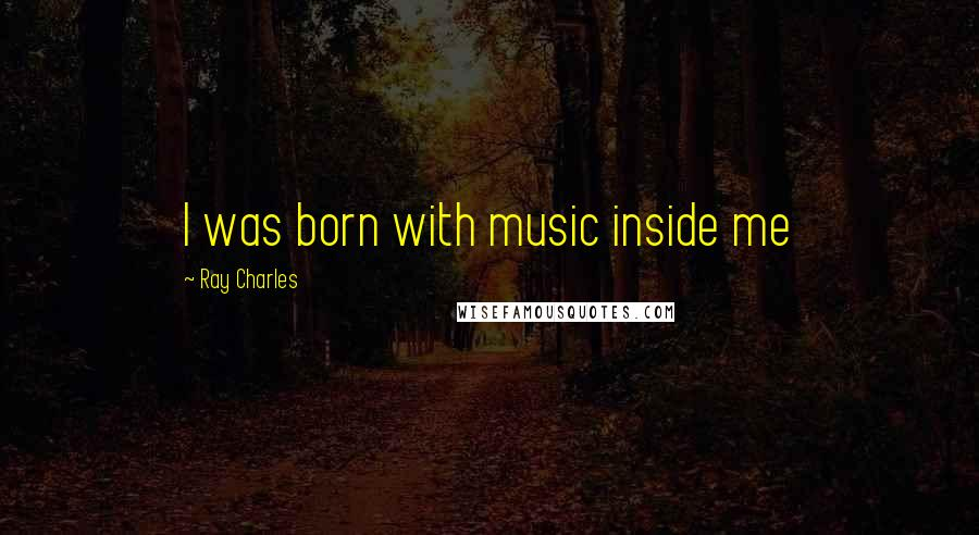 Ray Charles quotes: I was born with music inside me