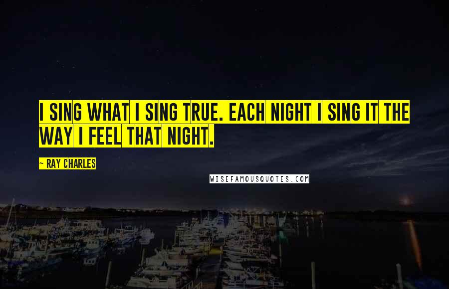 Ray Charles quotes: I sing what I sing true. Each night I sing it the way I feel that night.