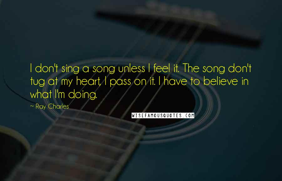 Ray Charles quotes: I don't sing a song unless I feel it. The song don't tug at my heart, I pass on it. I have to believe in what I'm doing.