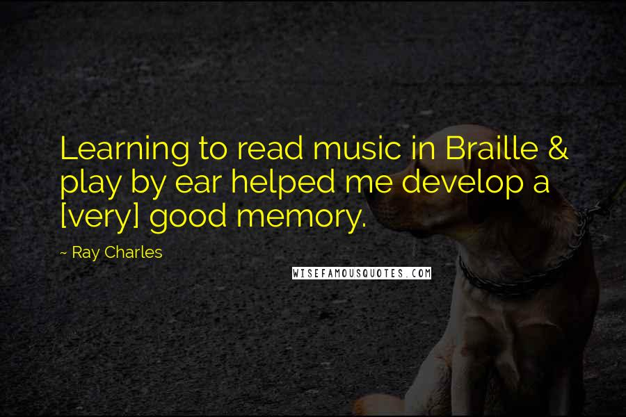 Ray Charles quotes: Learning to read music in Braille & play by ear helped me develop a [very] good memory.