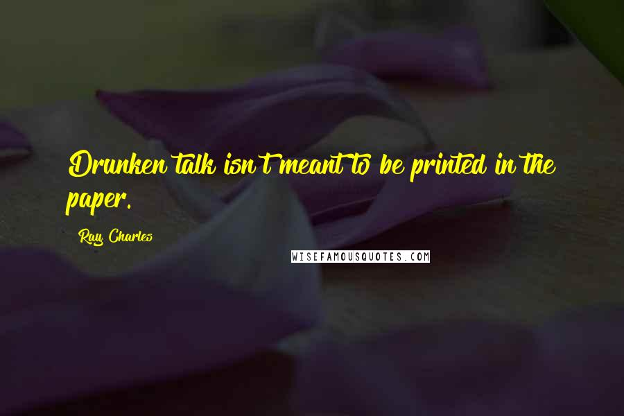 Ray Charles quotes: Drunken talk isn't meant to be printed in the paper.
