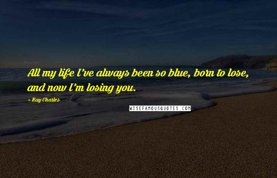Ray Charles quotes: All my life I've always been so blue, born to lose, and now I'm losing you.