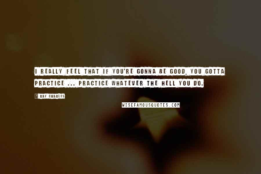 Ray Charles quotes: I really feel that if you're gonna be good, you gotta practice ... Practice whatever the hell you do.