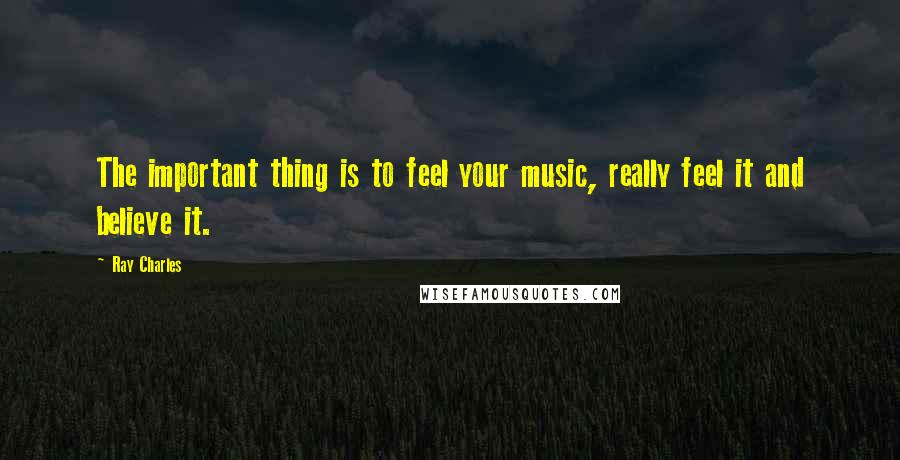 Ray Charles quotes: The important thing is to feel your music, really feel it and believe it.