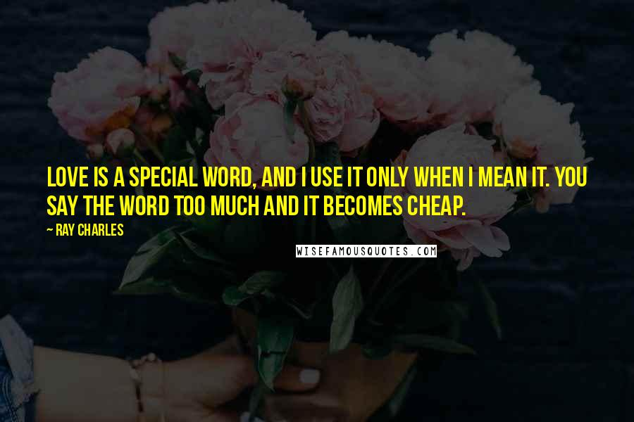 Ray Charles quotes: Love is a special word, and I use it only when I mean it. You say the word too much and it becomes cheap.