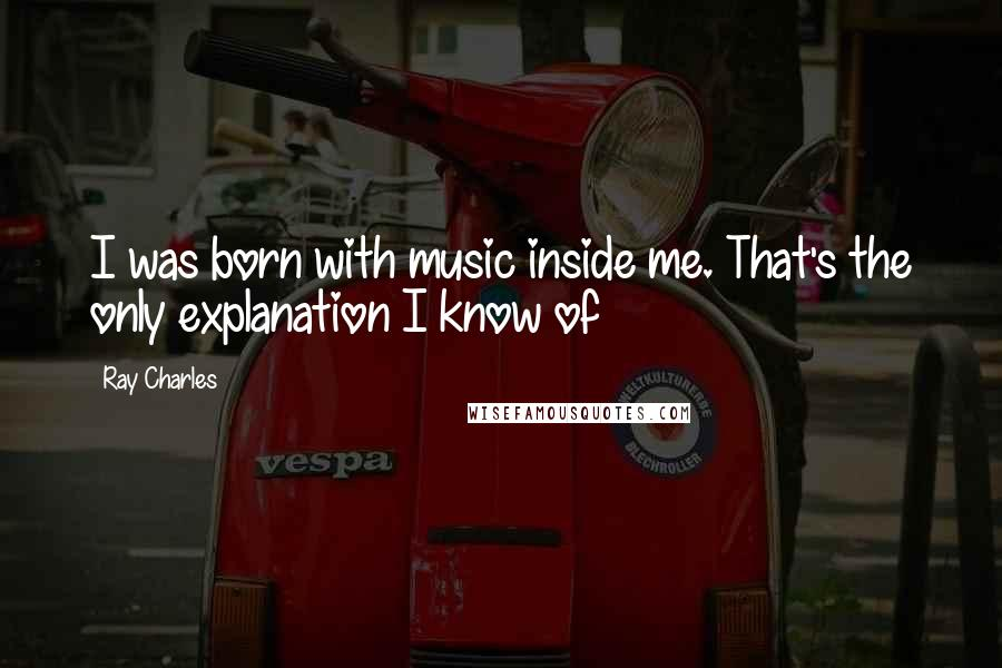 Ray Charles quotes: I was born with music inside me. That's the only explanation I know of