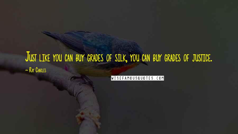 Ray Charles quotes: Just like you can buy grades of silk, you can buy grades of justice.