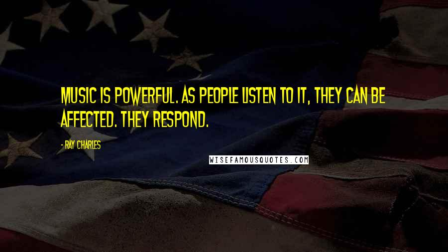 Ray Charles quotes: Music is powerful. As people listen to it, they can be affected. They respond.